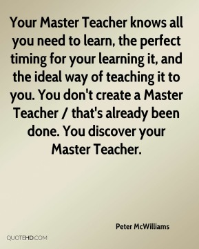 Peter McWilliams  - Your Master Teacher knows all you need to learn, the perfect timing for your learning it, and the ideal way of teaching it to you. You don't create a Master Teacher / that's already been done. You discover your Master Teacher.