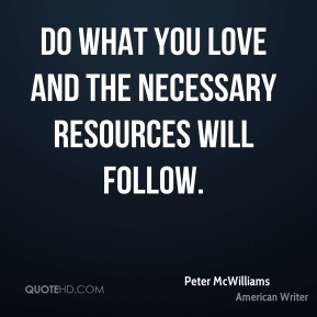 Peter McWilliams - Do what you love and the necessary resources will follow.