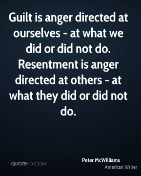 Peter McWilliams - Guilt is anger directed at ourselves - at what we did or did not do. Resentment is anger directed at others - at what they did or did not do.
