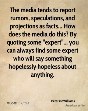"Peter McWilliams - The media tends to report rumors, speculations, and projections as facts... How does the media do this? By quoting some ""expert""... you can always find some expert who will say something hopelessly hopeless about anything."