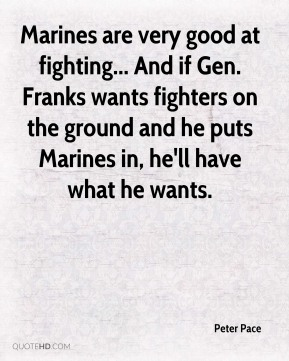 Marines are very good at fighting... And if Gen. Franks wants fighters on the ground and he puts Marines in, he'll have what he wants.