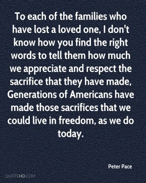 To each of the families who have lost a loved one, I don't know how you find the right words to tell them how much we appreciate and respect the sacrifice that they have made, Generations of Americans have made those sacrifices that we could live in freedom, as we do today.