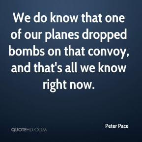 Peter Pace  - We do know that one of our planes dropped bombs on that convoy, and that's all we know right now.