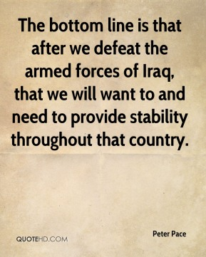 The bottom line is that after we defeat the armed forces of Iraq, that we will want to and need to provide stability throughout that country.