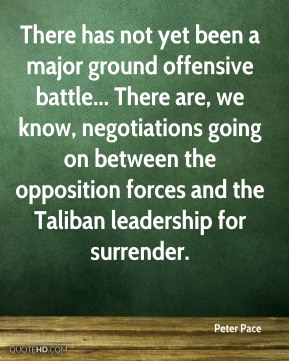 There has not yet been a major ground offensive battle... There are, we know, negotiations going on between the opposition forces and the Taliban leadership for surrender.