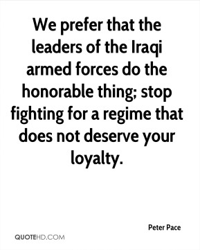 Peter Pace - We prefer that the leaders of the Iraqi armed forces do the honorable thing; stop fighting for a regime that does not deserve your loyalty.