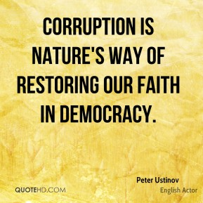 Corruption is nature's way of restoring our faith in democracy.