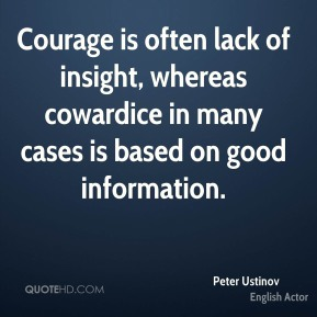 Peter Ustinov - Courage is often lack of insight, whereas cowardice in many cases is based on good information.