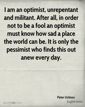 I am an optimist, unrepentant and militant. After all, in order not to be a fool an optimist must know how sad a place the world can be. It is only the pessimist who finds this out anew every day.