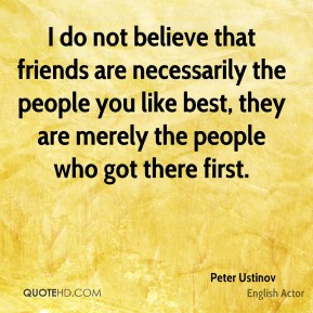 I do not believe that friends are necessarily the people you like best, they are merely the people who got there first.