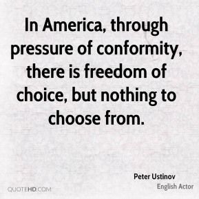 In America, through pressure of conformity, there is freedom of choice, but nothing to choose from.