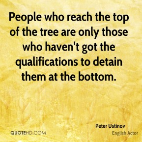 Peter Ustinov - People who reach the top of the tree are only those who haven't got the qualifications to detain them at the bottom.
