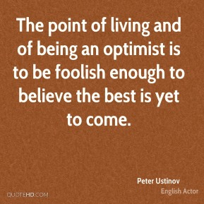 The point of living and of being an optimist is to be foolish enough to believe the best is yet to come.