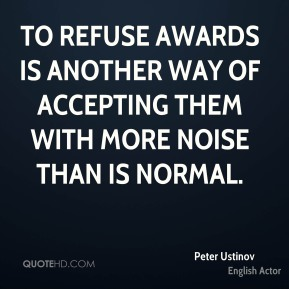 Peter Ustinov - To refuse awards is another way of accepting them with more noise than is normal.