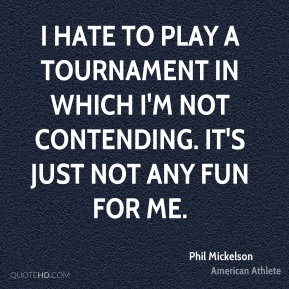 Phil Mickelson - I hate to play a tournament in which I'm not contending. It's just not any fun for me.