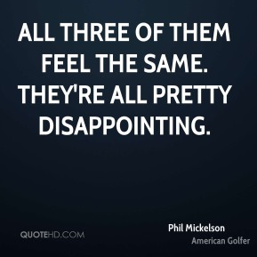 Phil Mickelson  - All three of them feel the same. They're all pretty disappointing.