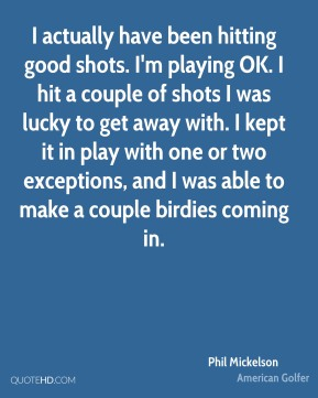 I actually have been hitting good shots. I'm playing OK. I hit a couple of shots I was lucky to get away with. I kept it in play with one or two exceptions, and I was able to make a couple birdies coming in.