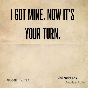 Phil Mickelson  - I got mine. Now it's your turn.