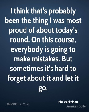 Phil Mickelson  - I think that's probably been the thing I was most proud of about today's round. On this course, everybody is going to make mistakes. But sometimes it's hard to forget about it and let it go.