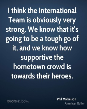 I think the International Team is obviously very strong. We know that it's going to be a tough go of it, and we know how supportive the hometown crowd is towards their heroes.