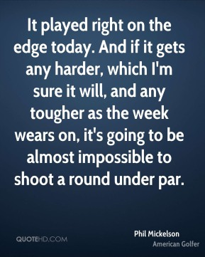 It played right on the edge today. And if it gets any harder, which I'm sure it will, and any tougher as the week wears on, it's going to be almost impossible to shoot a round under par.