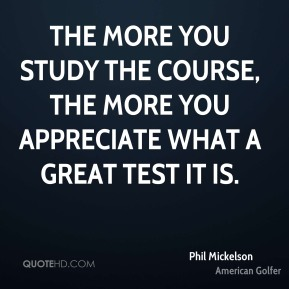 The more you study the course, the more you appreciate what a great test it is.