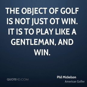 Phil Mickelson  - The object of golf is not just ot win. It is to play like a gentleman, and win.