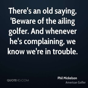 There's an old saying, 'Beware of the ailing golfer. And whenever he's complaining, we know we're in trouble.