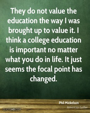 Phil Mickelson  - They do not value the education the way I was brought up to value it. I think a college education is important no matter what you do in life. It just seems the focal point has changed.