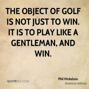 Phil Mickelson - The object of golf is not just to win. It is to play like a gentleman, and win.