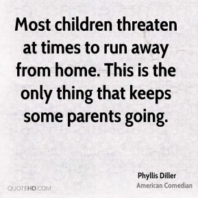 Phyllis Diller - Most children threaten at times to run away from home. This is the only thing that keeps some parents going.