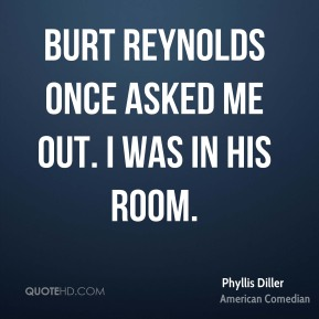 Burt Reynolds once asked me out. I was in his room.