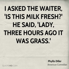 I asked the waiter, 'Is this milk fresh?' He said, 'Lady, three hours ago it was grass.'