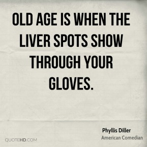 Old age is when the liver spots show through your gloves.