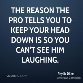 The reason the pro tells you to keep your head down is so you can't see him laughing.