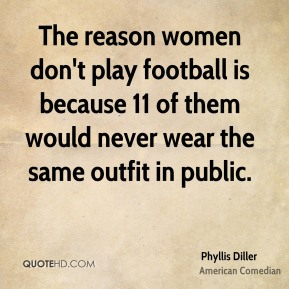 Phyllis Diller - The reason women don't play football is because 11 of them would never wear the same outfit in public.