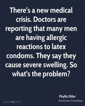 Phyllis Diller - There's a new medical crisis. Doctors are reporting that many men are having allergic reactions to latex condoms. They say they cause severe swelling. So what's the problem?