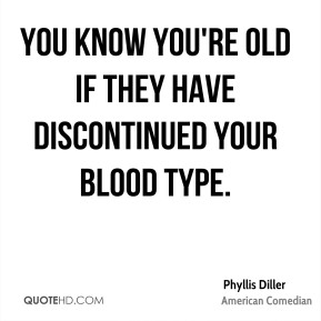 You know you're old if they have discontinued your blood type.