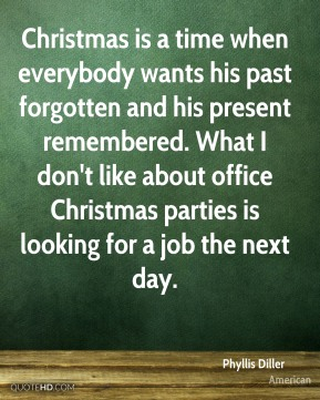 Phyllis Diller  - Christmas is a time when everybody wants his past forgotten and his present remembered. What I don't like about office Christmas parties is looking for a job the next day.
