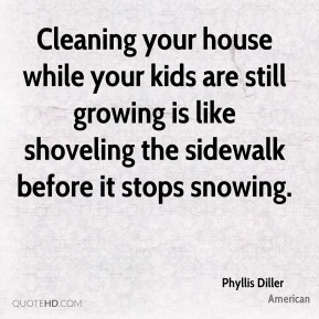 Phyllis Diller  - Cleaning your house while your kids are still growing is like shoveling the sidewalk before it stops snowing.