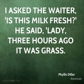 Phyllis Diller  - I asked the waiter, 'Is this milk fresh?' He said, 'Lady, three hours ago it was grass.