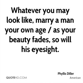 Phyllis Diller  - Whatever you may look like, marry a man your own age / as your beauty fades, so will his eyesight.