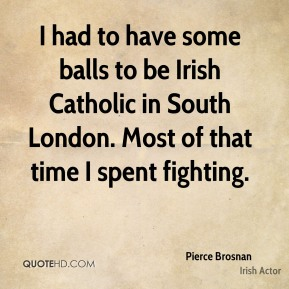 Pierce Brosnan - I had to have some balls to be Irish Catholic in South London. Most of that time I spent fighting.