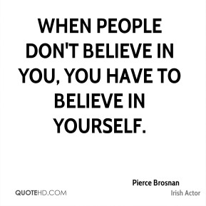 Pierce Brosnan - When people don't believe in you, you have to believe in yourself.