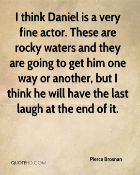 I think Daniel is a very fine actor. These are rocky waters and they are going to get him one way or another, but I think he will have the last laugh at the end of it.