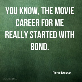 You know, the movie career for me really started with Bond.