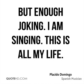 But enough joking. I am singing. This is all my life.