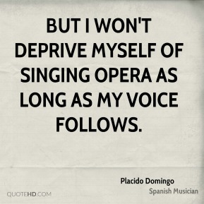 Placido Domingo - But I won't deprive myself of singing opera as long as my voice follows.