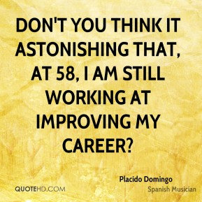 Don't you think it astonishing that, at 58, I am still working at improving my career?