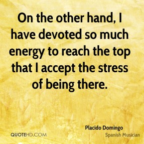 On the other hand, I have devoted so much energy to reach the top that I accept the stress of being there.
